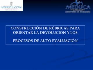 CONSTRUCCIÓN DE RÚBRICAS PARA  ORIENTAR LA DEVOLUCIÓN Y LOS PROCESOS DE AUTO EVALUACIÓN