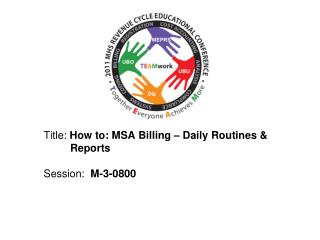 Title:  How to: MSA Billing – Daily Routines &          Reports Session:   M-3-0800