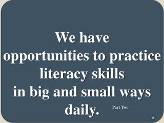 We have  opportunities to practice literacy skills   in big and small ways daily .