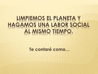 Limpiemos el planeta y  hagamos una labor social  al mismo tiempo.