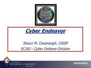 Cyber Endeavor  Shaun M. Cavanaugh, CISSP ECJ62 - Cyber Defense Division
