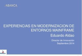 EXPERIENCIAS EN MODERNIZACION DE  ENTORNOS MAINFRAME  Eduardo Aldao