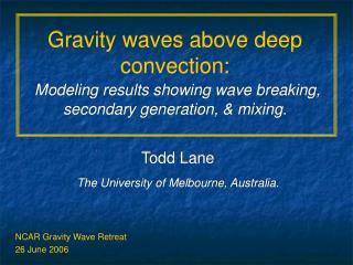 Todd Lane The University of Melbourne, Australia. NCAR Gravity Wave Retreat 26 June 2006