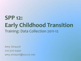 SPP 12:  Early Childhood Transition Training: Data Collection 2011-12 Amy Strauch 210-370-5440