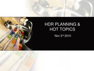 HDR PLANNING &            HOT TOPICS
