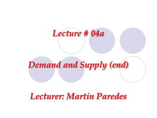 Lecture # 04a Demand and Supply (end) Lecturer: Martin Paredes