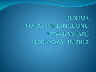 BENTUK  SURAT PERTANGGUNG JAWABAN (SPJ)  PENGAWAS UN 2012
