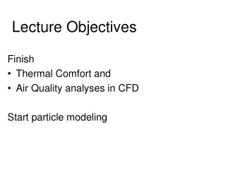 Finish   Thermal Comfort and  Air Quality analyses in CFD Start particle modeling