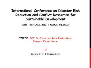 TOPIC :  ICT In Disaster Risk Reduction: Kenyan Experience BY Omieno  K. K. &  Khabamba  I.