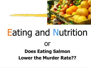 E ating and  N utrition or Does Eating Salmon  Lower the Murder Rate??