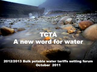 TCTA A new word for water 2012/2013 Bulk potable water tariffs setting forum October  2011