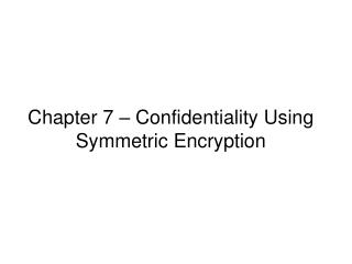 Chapter 7 –  Confidentiality Using Symmetric Encryption