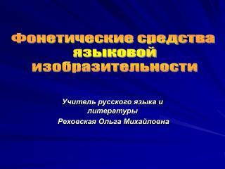 Учитель русского языка и литературы  Реховская Ольга Михайловна