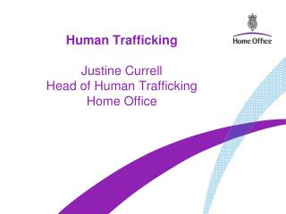 Human Trafficking  Justine Currell Head of Human Trafficking Home Office