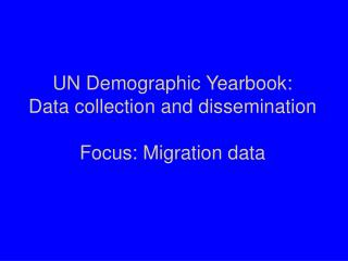 UN Demographic Yearbook: Data collection and dissemination Focus: Migration data