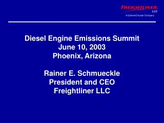 Diesel Engine Emissions Summit June 10, 2003 Phoenix, Arizona  Rainer E. Schmueckle President and CEO Freightliner LLC