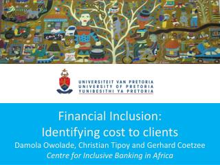 Financial Inclusion:  Identifying cost to clients Damola Owolade, Christian Tipoy and Gerhard Coetzee Centre for Inclusi