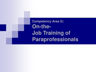 Competency Area G: On-the- Job Training of Paraprofessionals