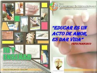 """""""Educar es un acto de amor,  es dar vida"""" Papa Francisco"""
