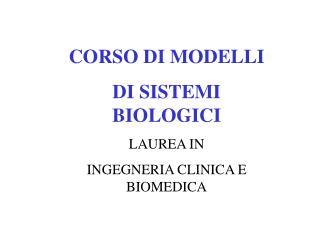CORSO DI MODELLI  DI SISTEMI BIOLOGICI LAUREA IN  INGEGNERIA CLINICA E BIOMEDICA