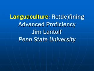 Languaculture : Re(de)fining Advanced Proficiency Jim Lantolf Penn State University