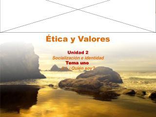 Ética y Valores Unidad 2 Socialización e identidad Tema uno 2.1 ¿Quién soy?