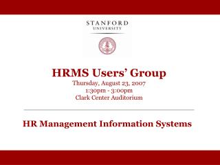 HRMS Users' Group Thursday, August 23, 2007 1:30pm - 3:00pm Clark Center Auditorium