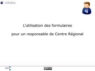 L'utilisation des formulaires pour un responsable de Centre Régional