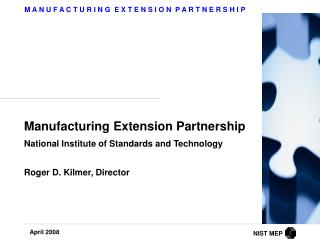Manufacturing Extension Partnership  National Institute of Standards and Technology   Roger D. Kilmer, Director