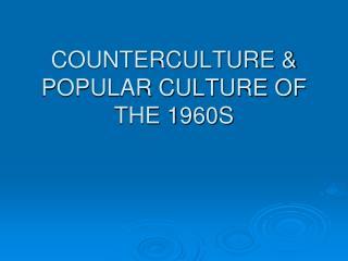 COUNTERCULTURE & POPULAR CULTURE OF THE 1960S