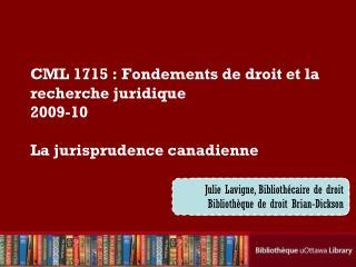 CML 1715: Fondements de droit et la recherche juridique 2009-10 La jurisprudence canadienne
