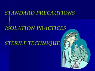 STANDARD PRECAUTIONS   ISOLATION PRACTICES  STERILE TECHNIQUE