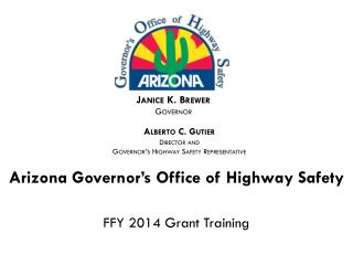 Arizona Governor�s Office of Highway Safety  FFY 2014 Grant Training