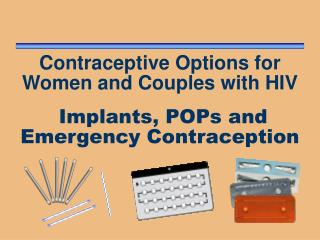 Contraceptive Options for Women and Couples with HIV Implants, POPs and Emergency Contraception