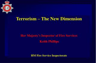 Terrorism – The New Dimension Her Majesty's Inspector of Fire Services Keith Phillips