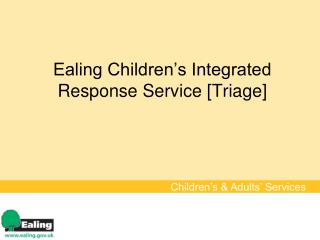 Ealing Children�s Integrated Response Service [Triage]