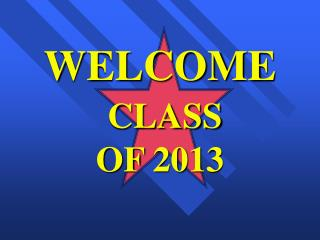 WELCOME CLASS  OF 2013