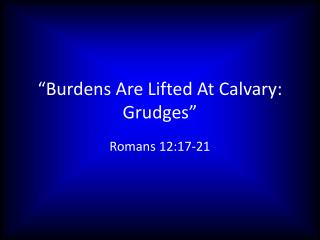 """Burdens Are Lifted At Calvary: Grudges"""