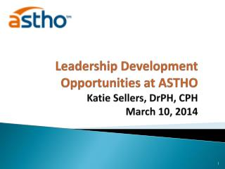 Leadership Development Opportunities at ASTHO  Katie Sellers,  DrPH , CPH March 10, 2014