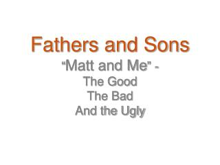 Fathers and Sons � Matt and Me � - The Good The Bad And the Ugly