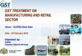 GST TREATMENT ON  MANUFACTURING  AND RETAIL SECTOR Venue :  KLSFEA Shah Alam