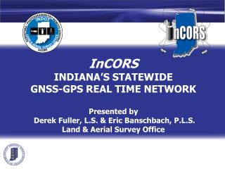 InCORS INDIANA'S STATEWIDE GNSS-GPS REAL TIME NETWORK Presented by
