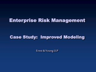 Enterprise Risk Management Case Study:  Improved Modeling Ernst & Young LLP