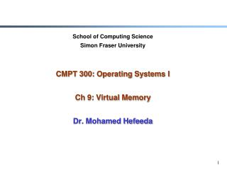 School of Computing Science Simon Fraser University   CMPT 300: Operating Systems I  Ch 9: Virtual Memory  Dr. Mohamed H
