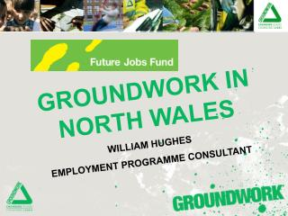 GROUNDWORK IN NORTH WALES WILLIAM HUGHES EMPLOYMENT PROGRAMME CONSULTANT