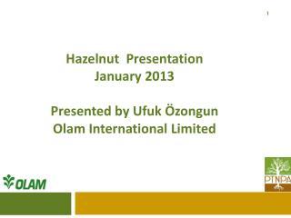 Hazelnut  Presentation Janu ary  2013 Presented by  Ufuk  Özongun Olam  International  Limited