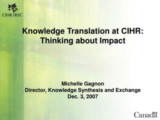 Knowledge Translation at CIHR: Thinking about Impact      Michelle Gagnon Director, Knowledge Synthesis and Exchange Dec