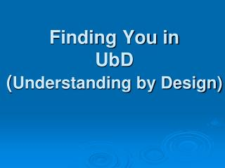 Finding You in UbD  ( Understanding by Design)
