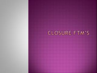 CLOSURE FTM'S