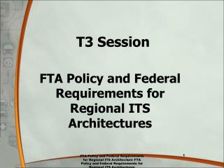 T3 Session FTA Policy and Federal Requirements for Regional ITS Architectures